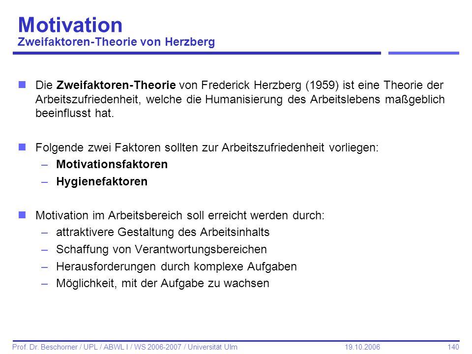 140 Prof. Dr. Beschorner / UPL / ABWL I / WS 2006-2007 / Universität Ulm 19.10.2006 nDie Zweifaktoren-Theorie von Frederick Herzberg (1959) ist eine T