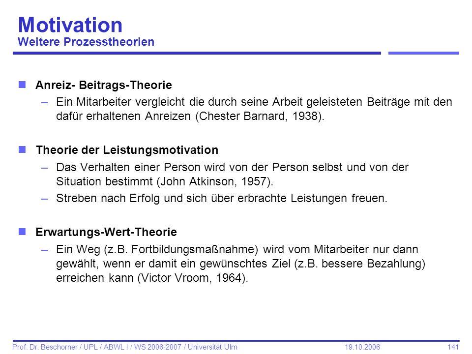 141 Prof. Dr. Beschorner / UPL / ABWL I / WS 2006-2007 / Universität Ulm 19.10.2006 Motivation Weitere Prozesstheorien nAnreiz- Beitrags-Theorie –Ein