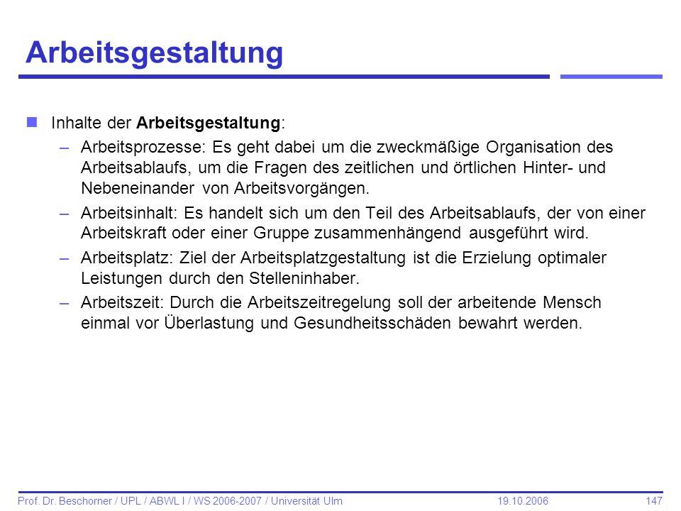 147 Prof. Dr. Beschorner / UPL / ABWL I / WS 2006-2007 / Universität Ulm 19.10.2006 Arbeitsgestaltung nInhalte der Arbeitsgestaltung: –Arbeitsprozesse