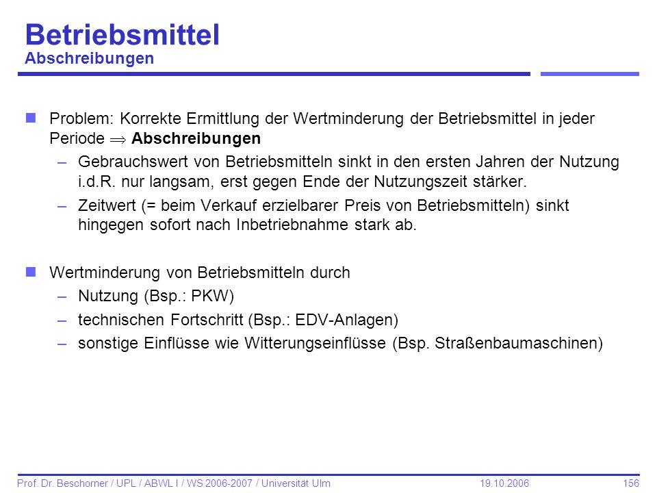 156 Prof. Dr. Beschorner / UPL / ABWL I / WS 2006-2007 / Universität Ulm 19.10.2006 Betriebsmittel Abschreibungen nProblem: Korrekte Ermittlung der We