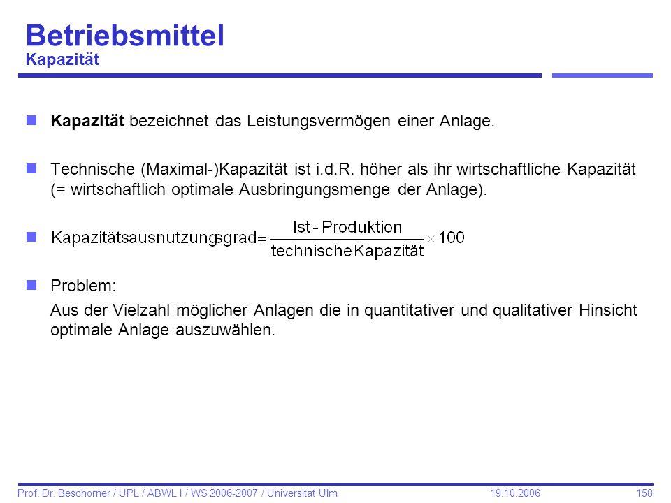 158 Prof. Dr. Beschorner / UPL / ABWL I / WS 2006-2007 / Universität Ulm 19.10.2006 Betriebsmittel Kapazität nKapazität bezeichnet das Leistungsvermög