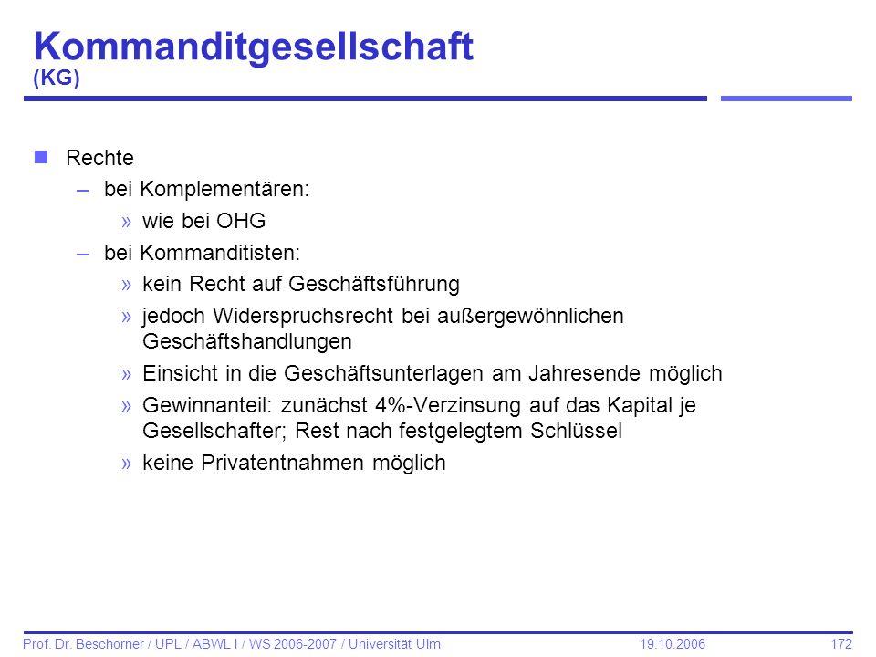 172 Prof. Dr. Beschorner / UPL / ABWL I / WS 2006-2007 / Universität Ulm 19.10.2006 Kommanditgesellschaft (KG) nRechte –bei Komplementären: »wie bei O
