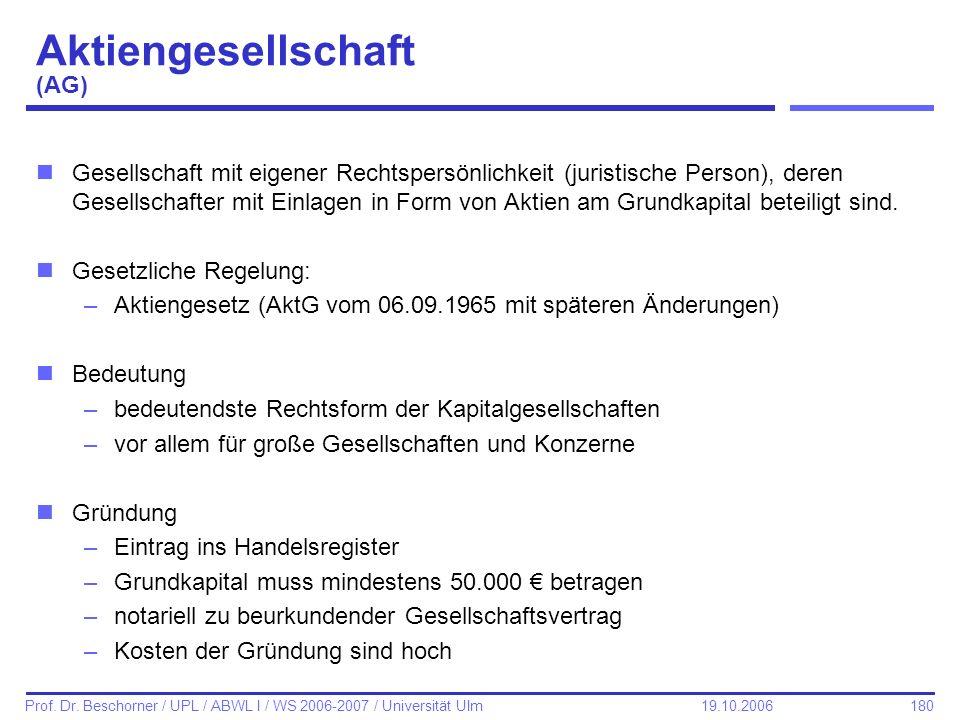 180 Prof. Dr. Beschorner / UPL / ABWL I / WS 2006-2007 / Universität Ulm 19.10.2006 Aktiengesellschaft (AG) nGesellschaft mit eigener Rechtspersönlich
