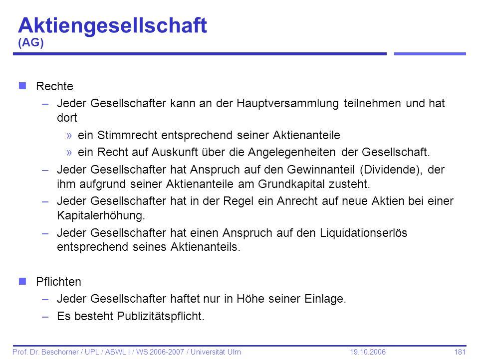 181 Prof. Dr. Beschorner / UPL / ABWL I / WS 2006-2007 / Universität Ulm 19.10.2006 Aktiengesellschaft (AG) nRechte –Jeder Gesellschafter kann an der