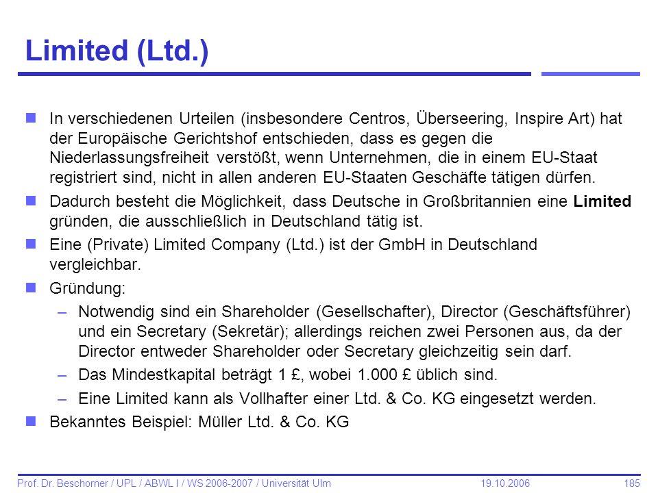 185 Prof. Dr. Beschorner / UPL / ABWL I / WS 2006-2007 / Universität Ulm 19.10.2006 Limited (Ltd.) nIn verschiedenen Urteilen (insbesondere Centros, Ü
