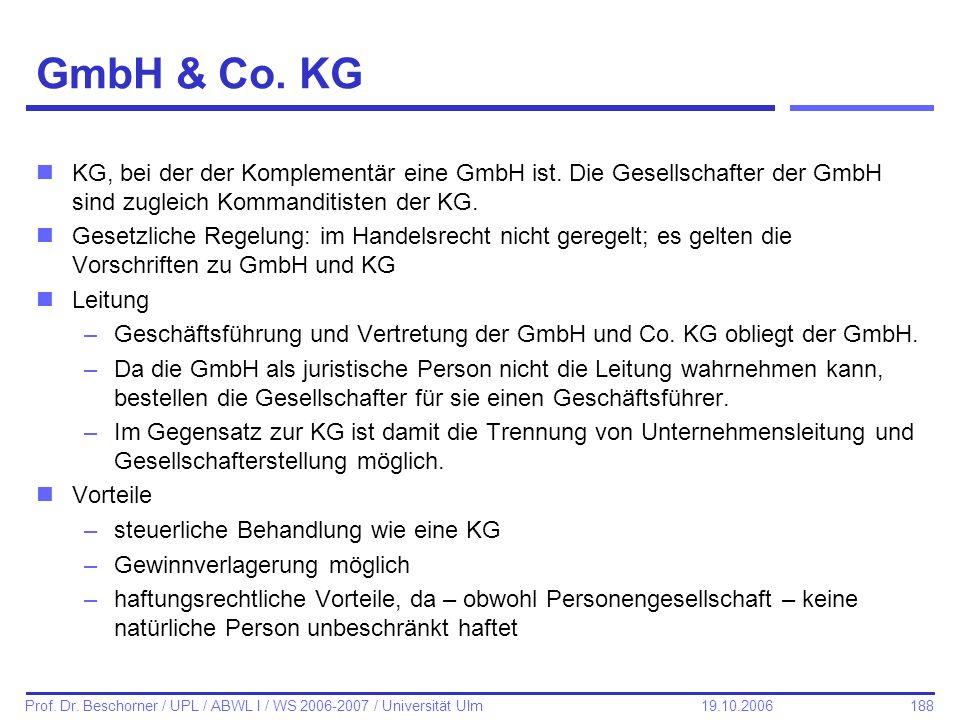 188 Prof. Dr. Beschorner / UPL / ABWL I / WS 2006-2007 / Universität Ulm 19.10.2006 GmbH & Co. KG nKG, bei der der Komplementär eine GmbH ist. Die Ges