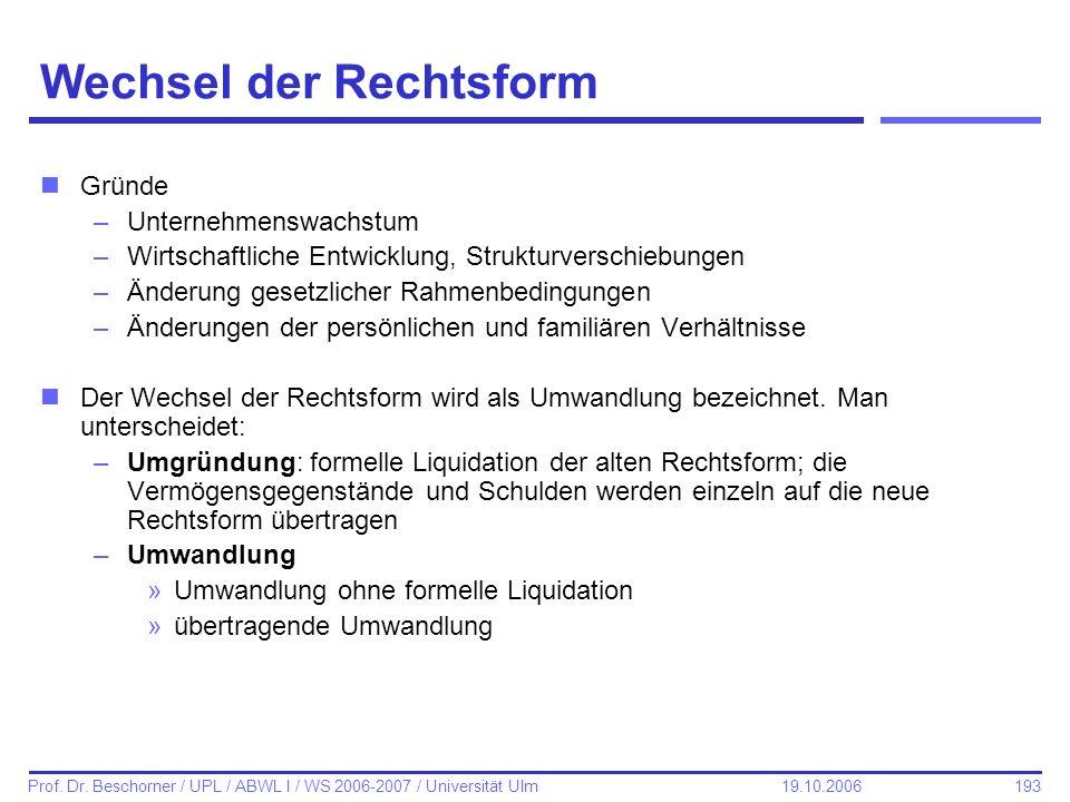 193 Prof. Dr. Beschorner / UPL / ABWL I / WS 2006-2007 / Universität Ulm 19.10.2006 Wechsel der Rechtsform nGründe –Unternehmenswachstum –Wirtschaftli