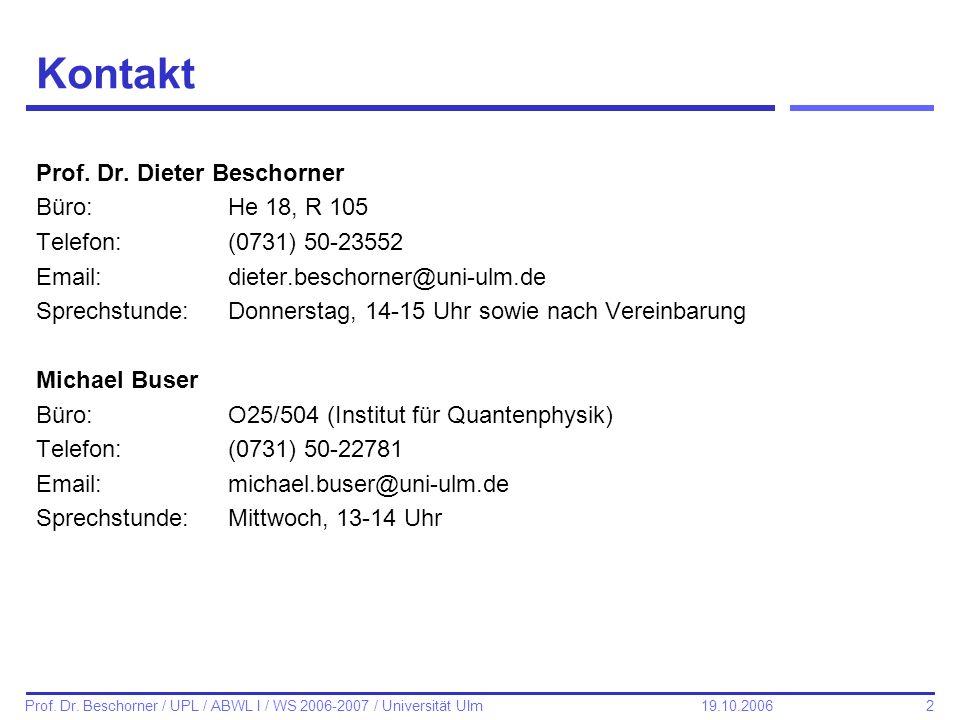 2 Prof. Dr. Beschorner / UPL / ABWL I / WS 2006-2007 / Universität Ulm 19.10.2006 Kontakt Prof. Dr. Dieter Beschorner Büro:He 18, R 105 Telefon:(0731)