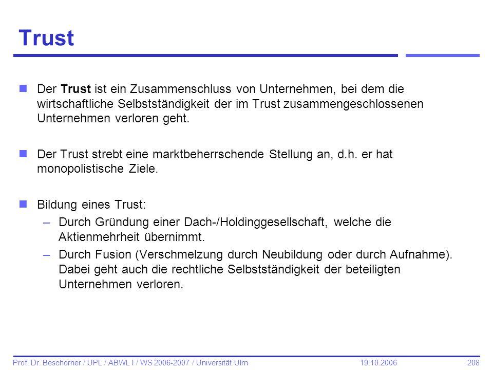 208 Prof. Dr. Beschorner / UPL / ABWL I / WS 2006-2007 / Universität Ulm 19.10.2006 Trust nDer Trust ist ein Zusammenschluss von Unternehmen, bei dem