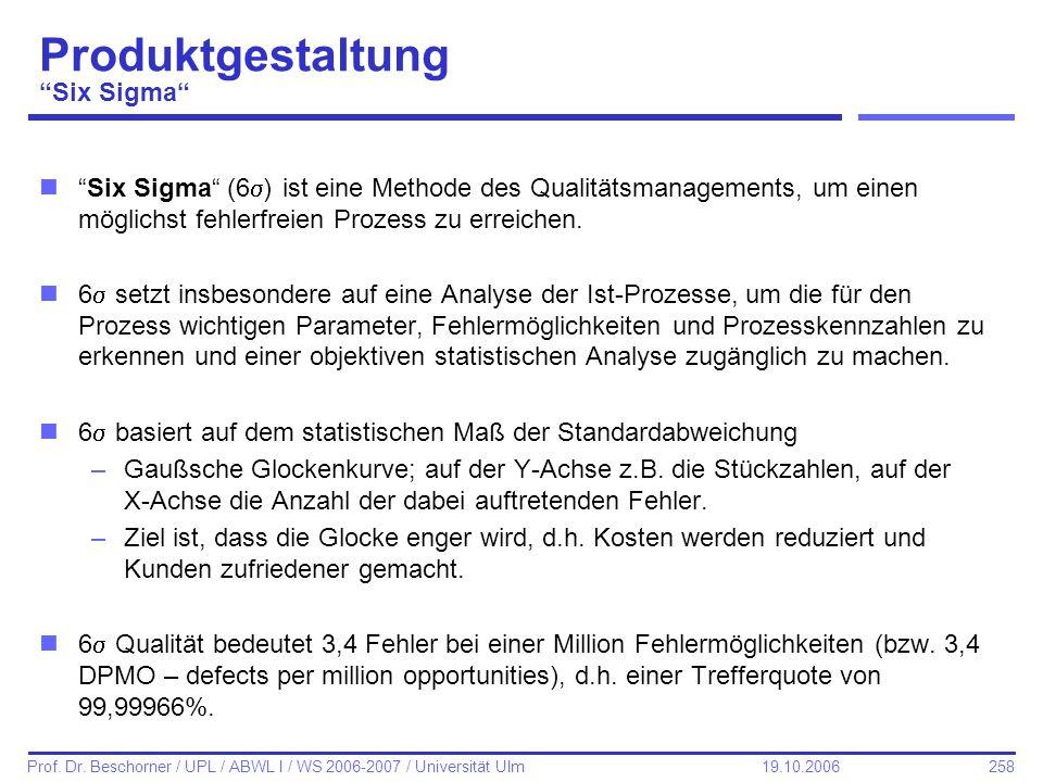 258 Prof. Dr. Beschorner / UPL / ABWL I / WS 2006-2007 / Universität Ulm 19.10.2006 Produktgestaltung Six Sigma nSix Sigma (6 ) ist eine Methode des Q