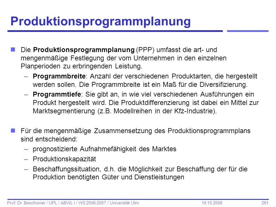 261 Prof. Dr. Beschorner / UPL / ABWL I / WS 2006-2007 / Universität Ulm 19.10.2006 Produktionsprogrammplanung nDie Produktionsprogrammplanung (PPP) u