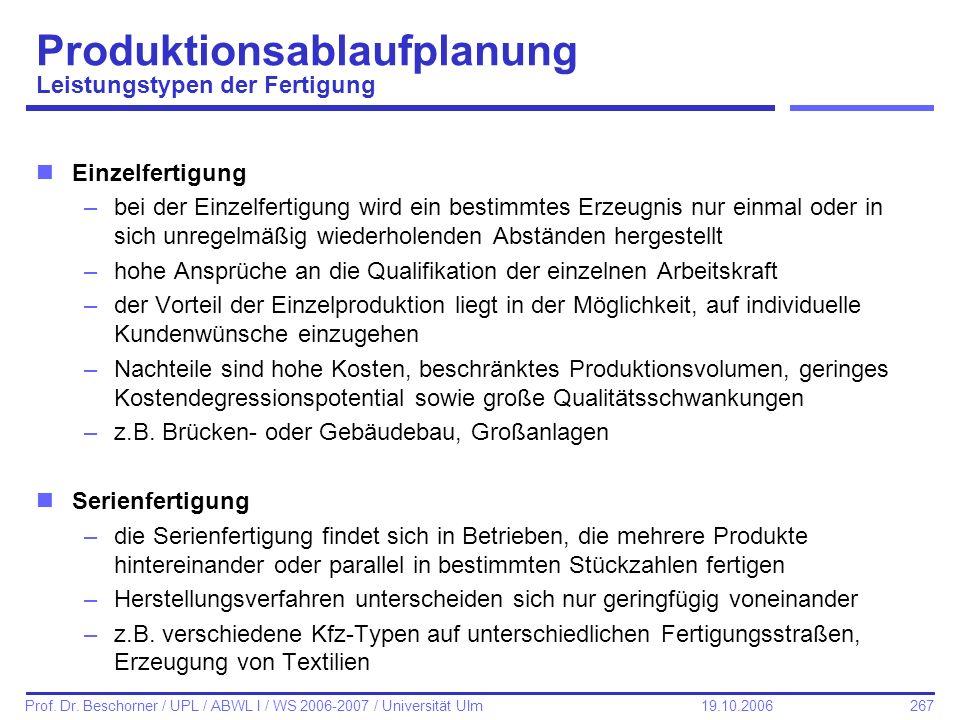 267 Prof. Dr. Beschorner / UPL / ABWL I / WS 2006-2007 / Universität Ulm 19.10.2006 nEinzelfertigung –bei der Einzelfertigung wird ein bestimmtes Erze