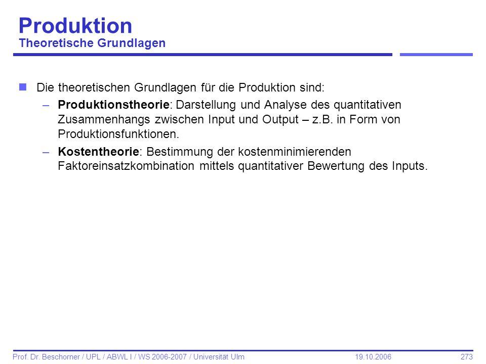 273 Prof. Dr. Beschorner / UPL / ABWL I / WS 2006-2007 / Universität Ulm 19.10.2006 Produktion Theoretische Grundlagen nDie theoretischen Grundlagen f