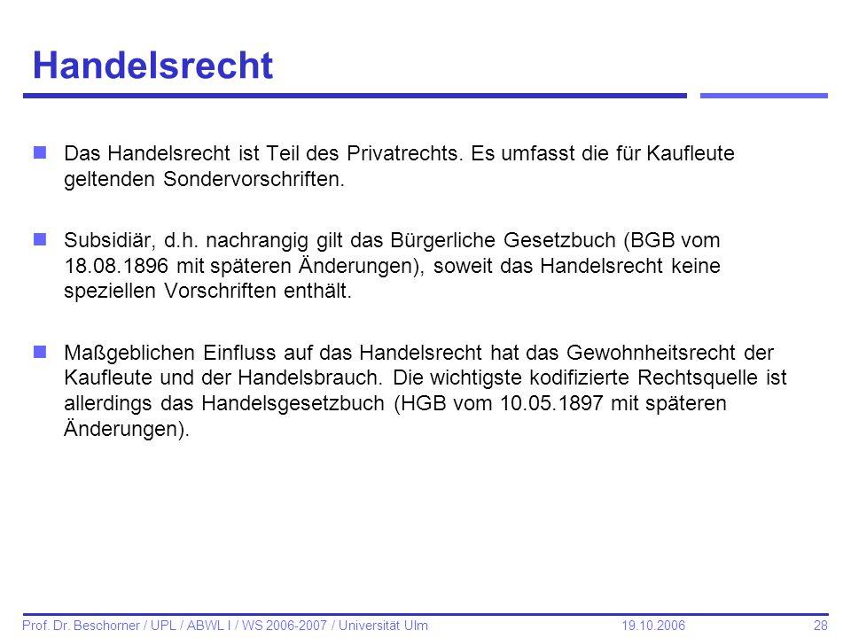 28 Prof. Dr. Beschorner / UPL / ABWL I / WS 2006-2007 / Universität Ulm 19.10.2006 Handelsrecht nDas Handelsrecht ist Teil des Privatrechts. Es umfass
