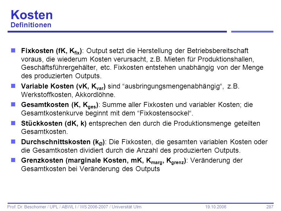 287 Prof. Dr. Beschorner / UPL / ABWL I / WS 2006-2007 / Universität Ulm 19.10.2006 Kosten Definitionen nFixkosten (fK, K fix ): Output setzt die Hers