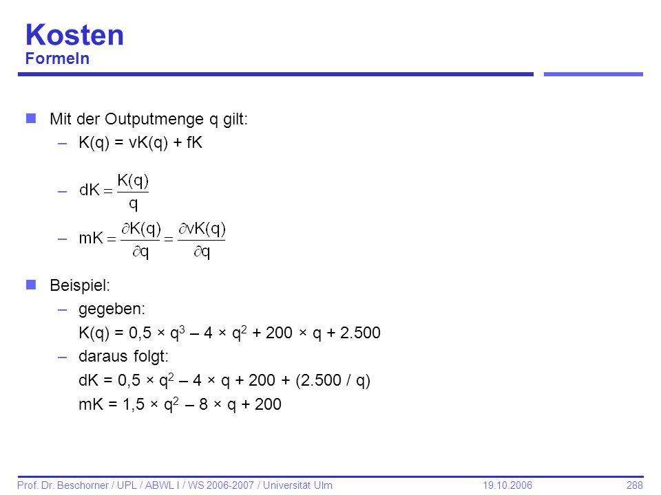 288 Prof. Dr. Beschorner / UPL / ABWL I / WS 2006-2007 / Universität Ulm 19.10.2006 Kosten Formeln nMit der Outputmenge q gilt: –K(q) = vK(q) + fK – n