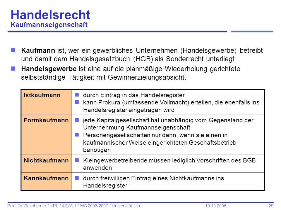 29 Prof. Dr. Beschorner / UPL / ABWL I / WS 2006-2007 / Universität Ulm 19.10.2006 Handelsrecht Kaufmannseigenschaft nKaufmann ist, wer ein gewerblich