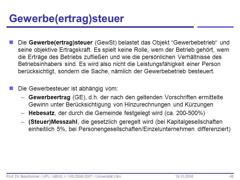 46 Prof. Dr. Beschorner / UPL / ABWL I / WS 2006-2007 / Universität Ulm 19.10.2006 Gewerbe(ertrag)steuer nDie Gewerbe(ertrag)steuer (GewSt) belastet d