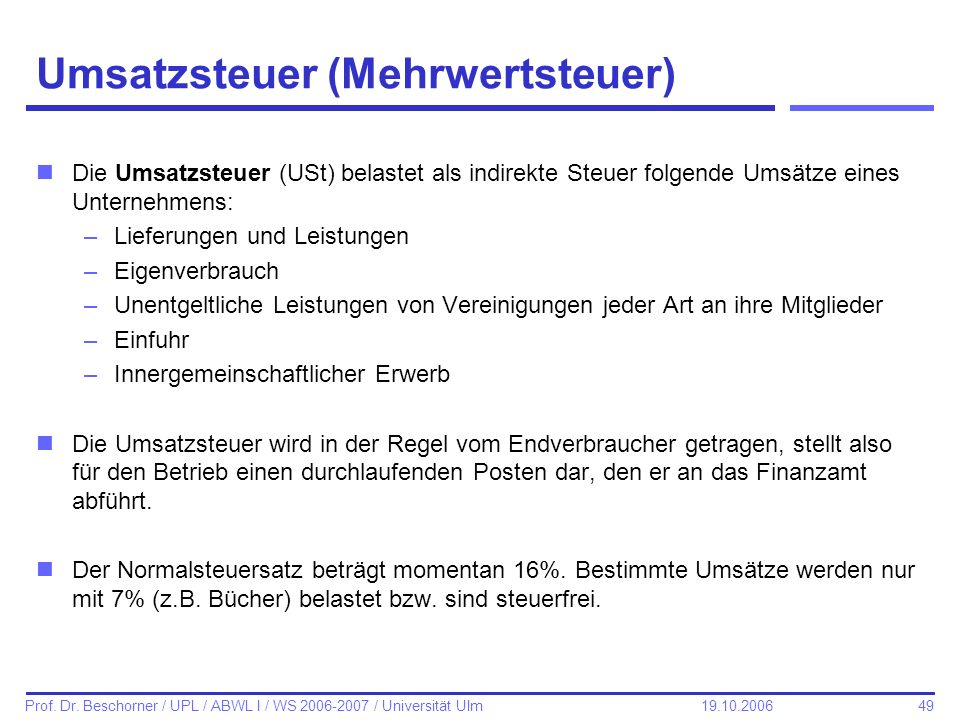 49 Prof. Dr. Beschorner / UPL / ABWL I / WS 2006-2007 / Universität Ulm 19.10.2006 Umsatzsteuer (Mehrwertsteuer) nDie Umsatzsteuer (USt) belastet als