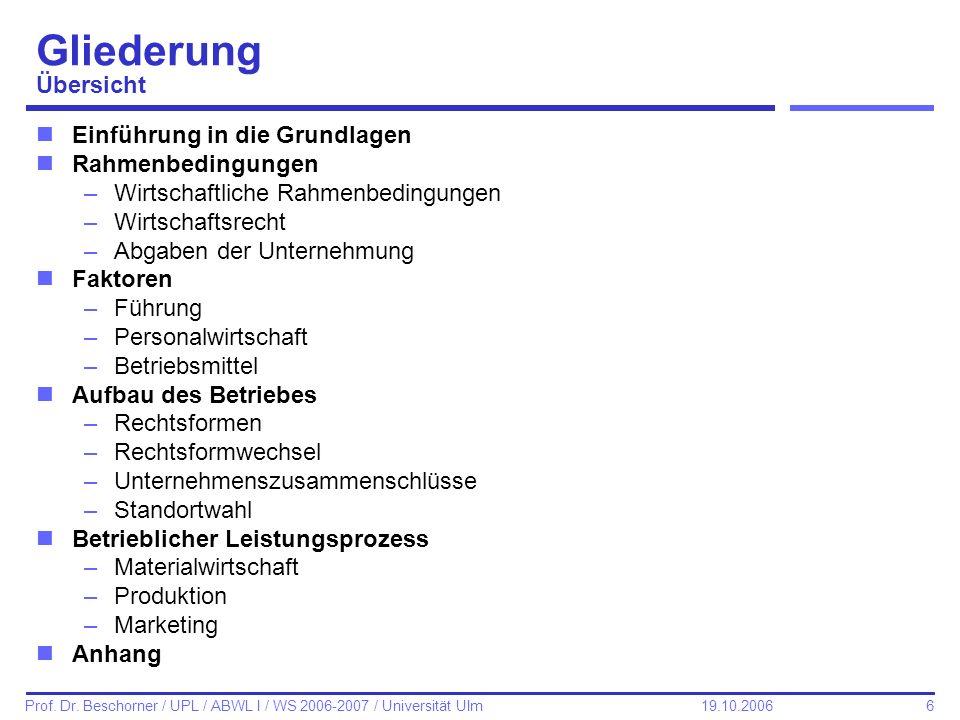 6 Prof. Dr. Beschorner / UPL / ABWL I / WS 2006-2007 / Universität Ulm 19.10.2006 Gliederung Übersicht nEinführung in die Grundlagen nRahmenbedingunge