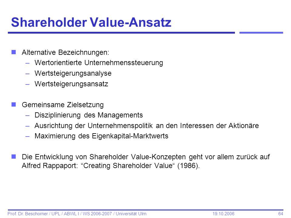 64 Prof. Dr. Beschorner / UPL / ABWL I / WS 2006-2007 / Universität Ulm 19.10.2006 Shareholder Value-Ansatz nAlternative Bezeichnungen: –Wertorientier