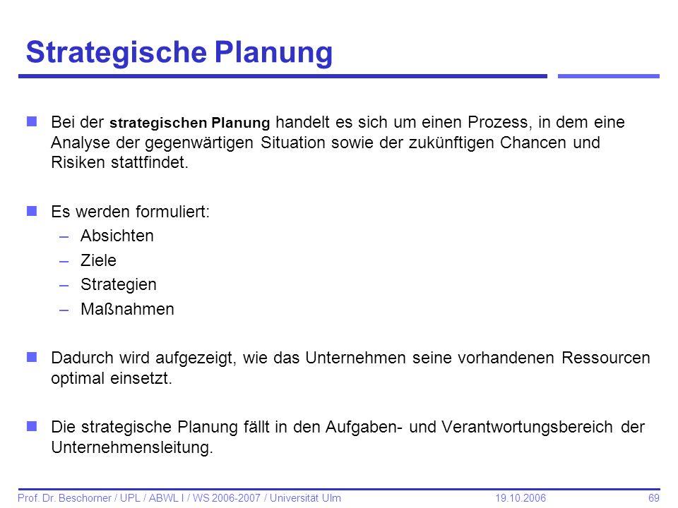 69 Prof. Dr. Beschorner / UPL / ABWL I / WS 2006-2007 / Universität Ulm 19.10.2006 Strategische Planung nBei der strategischen Planung handelt es sich
