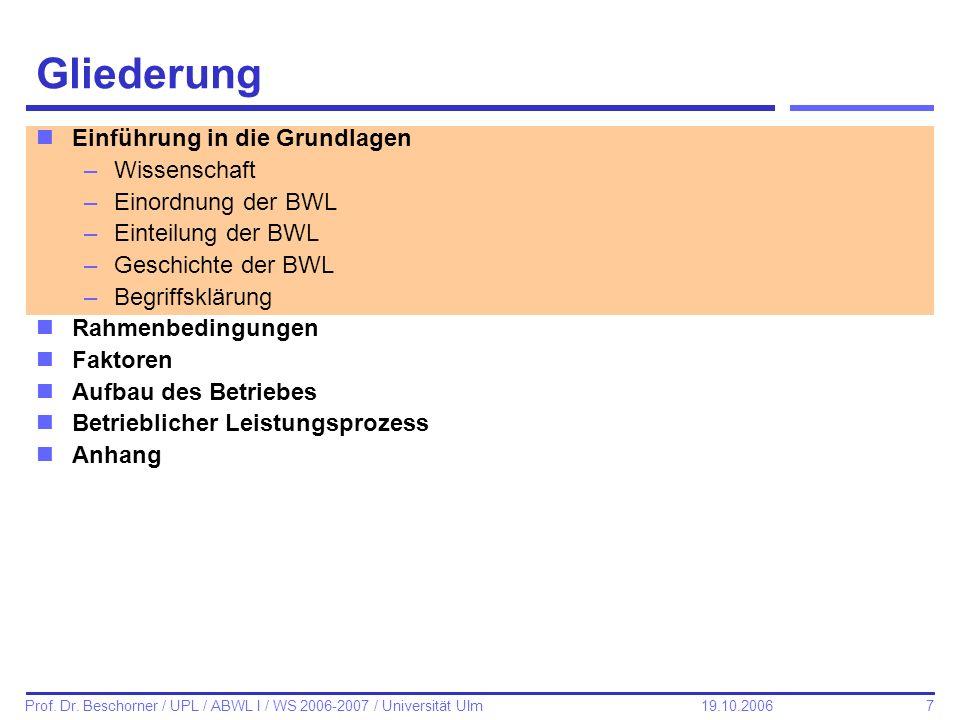 7 Prof. Dr. Beschorner / UPL / ABWL I / WS 2006-2007 / Universität Ulm 19.10.2006 Gliederung nEinführung in die Grundlagen –Wissenschaft –Einordnung d