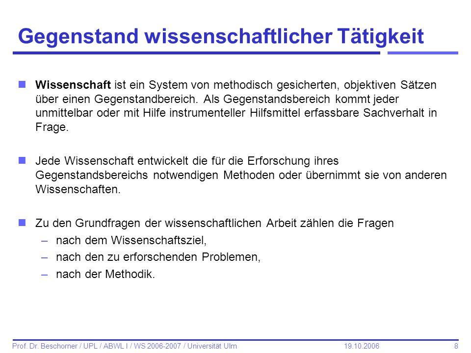 8 Prof. Dr. Beschorner / UPL / ABWL I / WS 2006-2007 / Universität Ulm 19.10.2006 Gegenstand wissenschaftlicher Tätigkeit nWissenschaft ist ein System