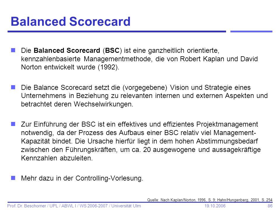 86 Prof. Dr. Beschorner / UPL / ABWL I / WS 2006-2007 / Universität Ulm 19.10.2006 Balanced Scorecard nDie Balanced Scorecard (BSC) ist eine ganzheitl