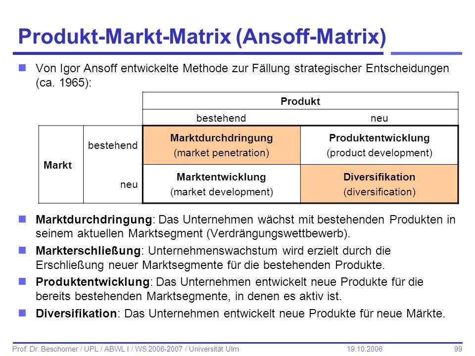 99 Prof. Dr. Beschorner / UPL / ABWL I / WS 2006-2007 / Universität Ulm 19.10.2006 Produkt-Markt-Matrix (Ansoff-Matrix) nVon Igor Ansoff entwickelte M