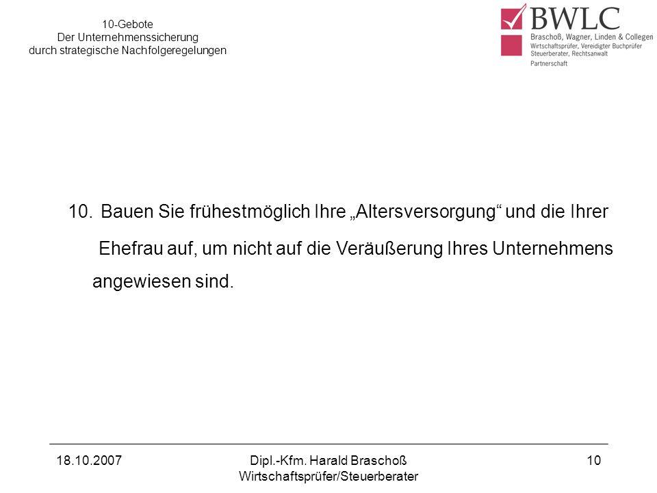 18.10.2007Dipl.-Kfm. Harald Braschoß Wirtschaftsprüfer/Steuerberater 10 10-Gebote Der Unternehmenssicherung durch strategische Nachfolgeregelungen 10.