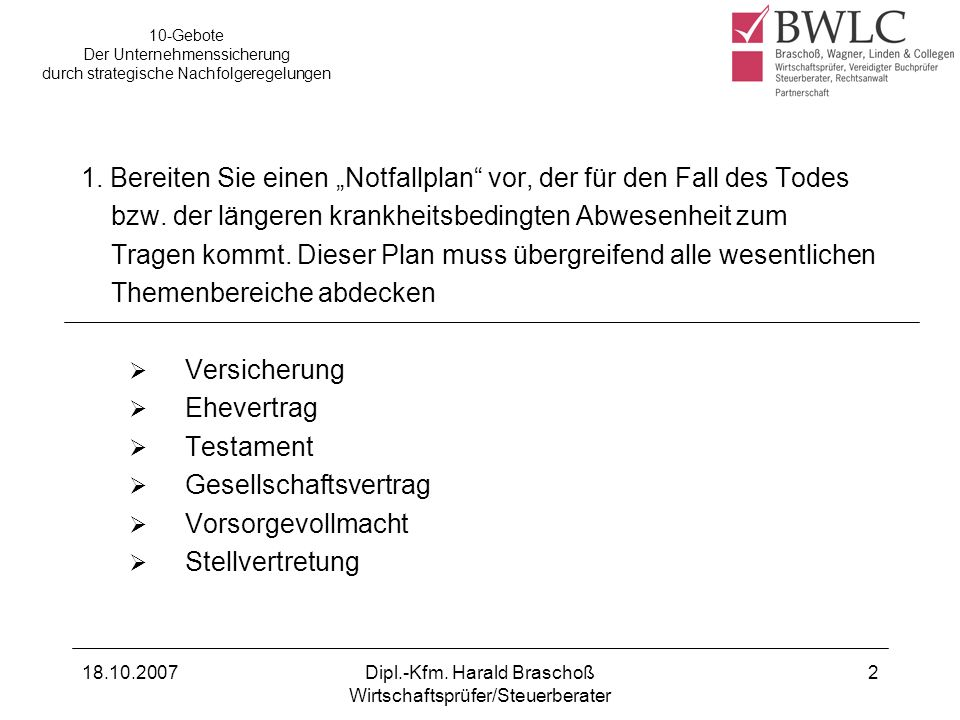 18.10.2007Dipl.-Kfm. Harald Braschoß Wirtschaftsprüfer/Steuerberater 2 1. Bereiten Sie einen Notfallplan vor, der für den Fall des Todes bzw. der läng