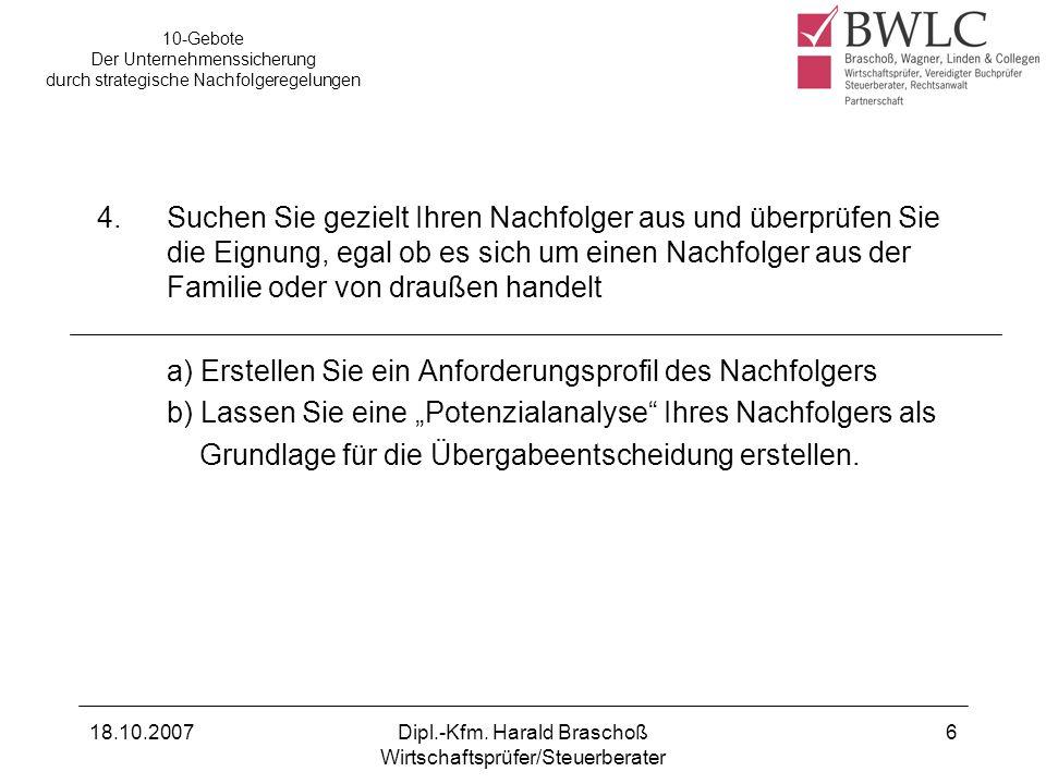 18.10.2007Dipl.-Kfm. Harald Braschoß Wirtschaftsprüfer/Steuerberater 6 4.Suchen Sie gezielt Ihren Nachfolger aus und überprüfen Sie die Eignung, egal