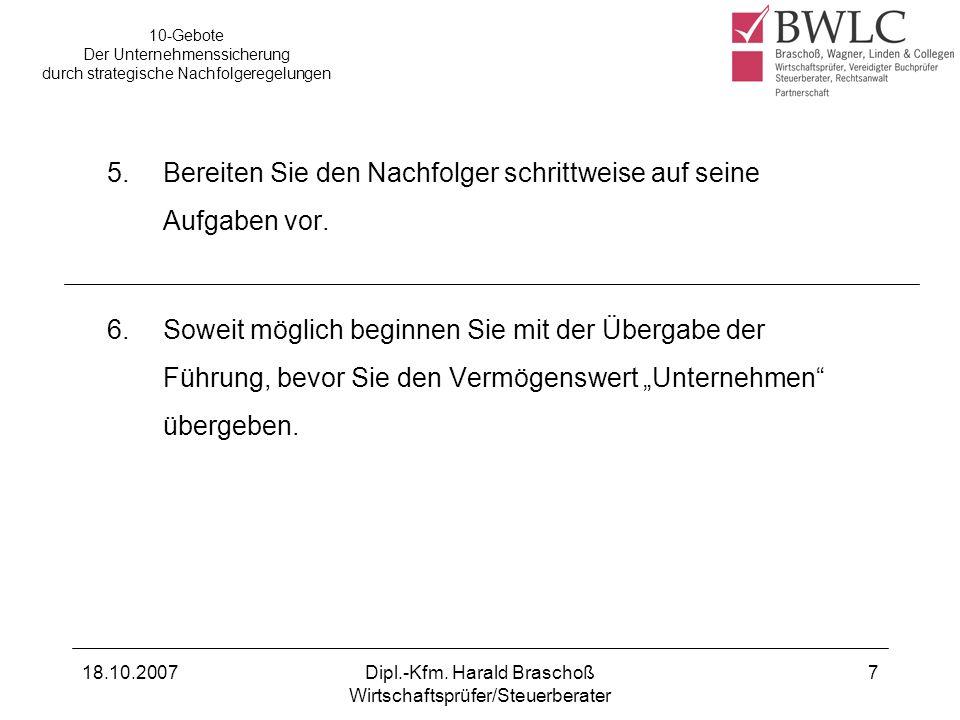 18.10.2007Dipl.-Kfm. Harald Braschoß Wirtschaftsprüfer/Steuerberater 7 5.Bereiten Sie den Nachfolger schrittweise auf seine Aufgaben vor. 6. Soweit mö