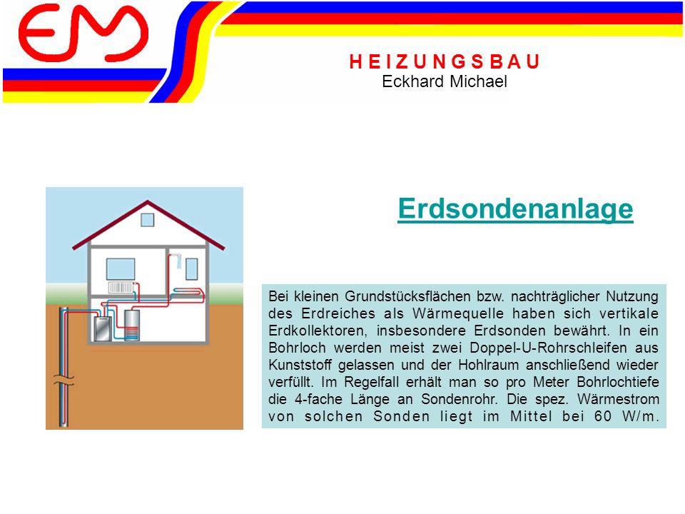 H E I Z U N G S B A U Eckhard Michael Erdsondenanlage Bei kleinen Grundstücksflächen bzw. nachträglicher Nutzung des Erdreiches als Wärmequelle haben