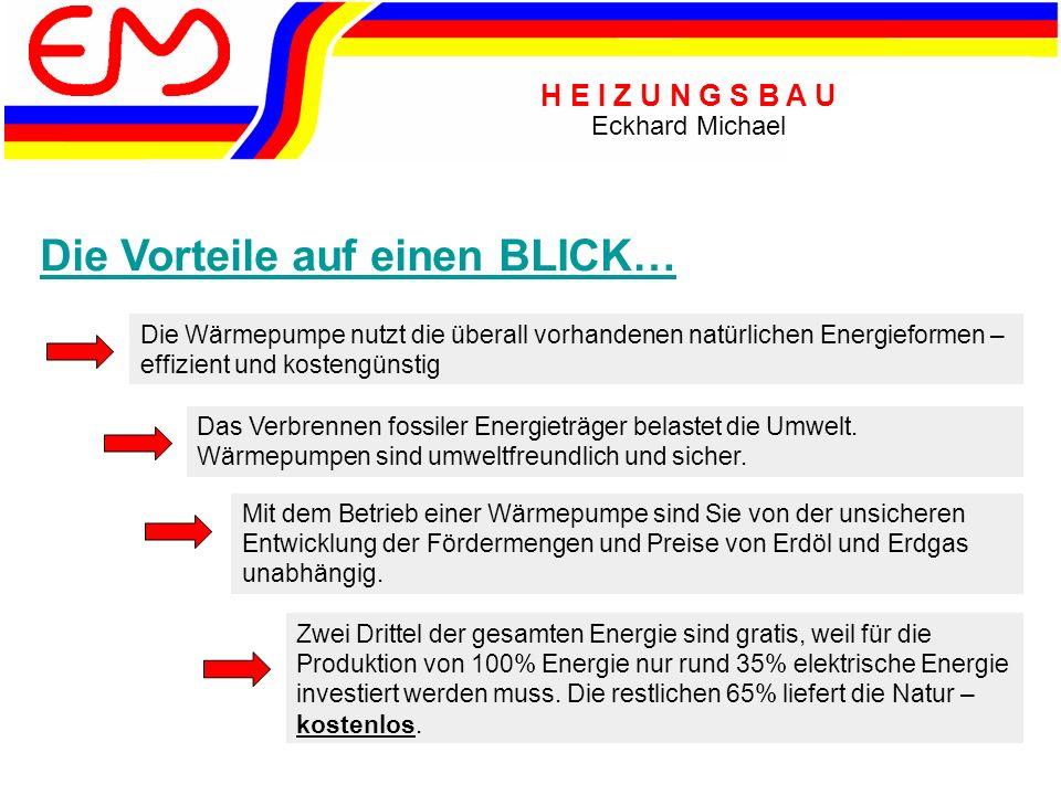 H E I Z U N G S B A U Eckhard Michael Die Vorteile auf einen BLICK… Die Wärmepumpe nutzt die überall vorhandenen natürlichen Energieformen – effizient