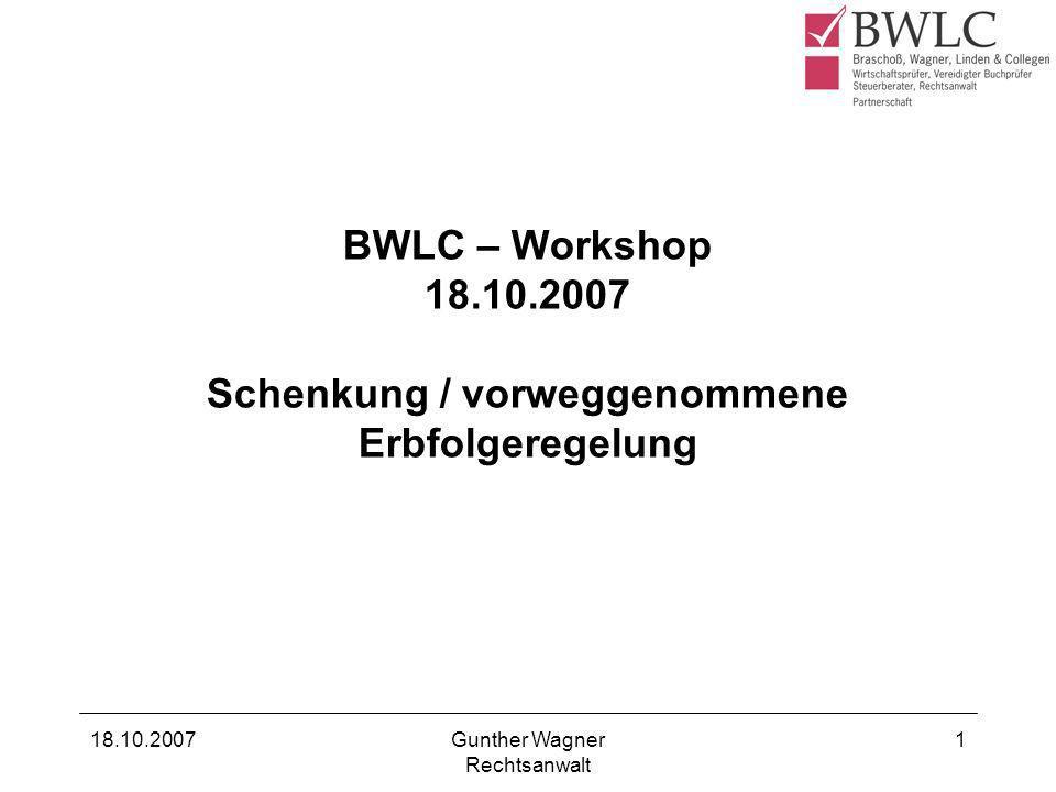 18.10.2007Gunther Wagner Rechtsanwalt 1 BWLC – Workshop 18.10.2007 Schenkung / vorweggenommene Erbfolgeregelung