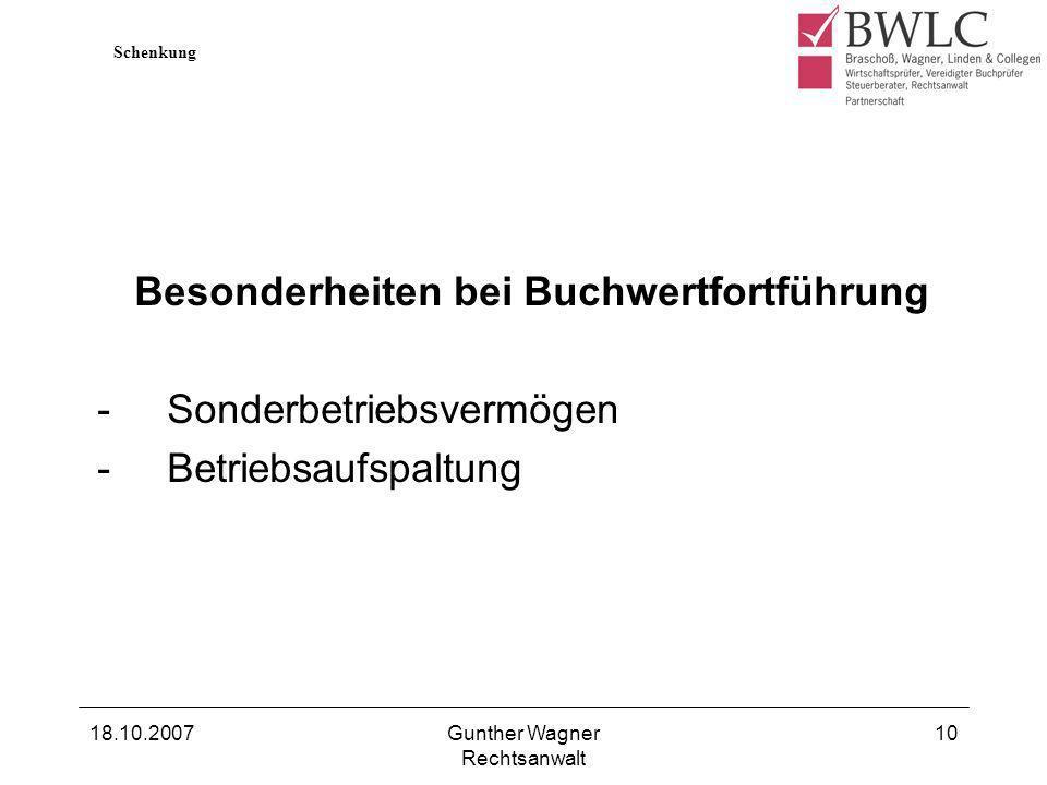 18.10.2007Gunther Wagner Rechtsanwalt 10 Besonderheiten bei Buchwertfortführung -Sonderbetriebsvermögen -Betriebsaufspaltung Schenkung