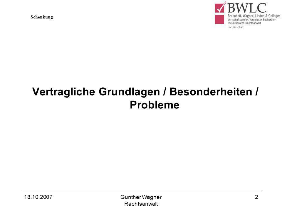 18.10.2007Gunther Wagner Rechtsanwalt 2 Vertragliche Grundlagen / Besonderheiten / Probleme Schenkung