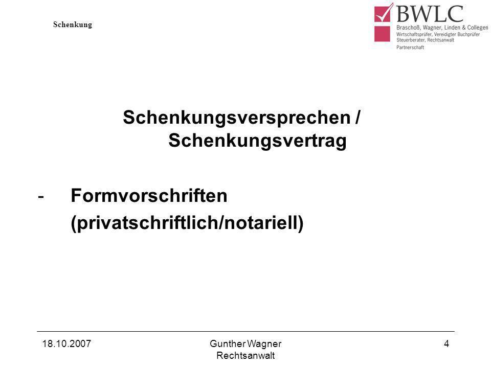18.10.2007Gunther Wagner Rechtsanwalt 4 Schenkungsversprechen / Schenkungsvertrag -Formvorschriften (privatschriftlich/notariell) Schenkung