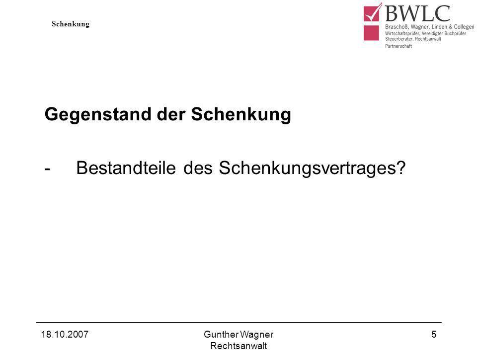 18.10.2007Gunther Wagner Rechtsanwalt 5 Gegenstand der Schenkung -Bestandteile des Schenkungsvertrages? Schenkung