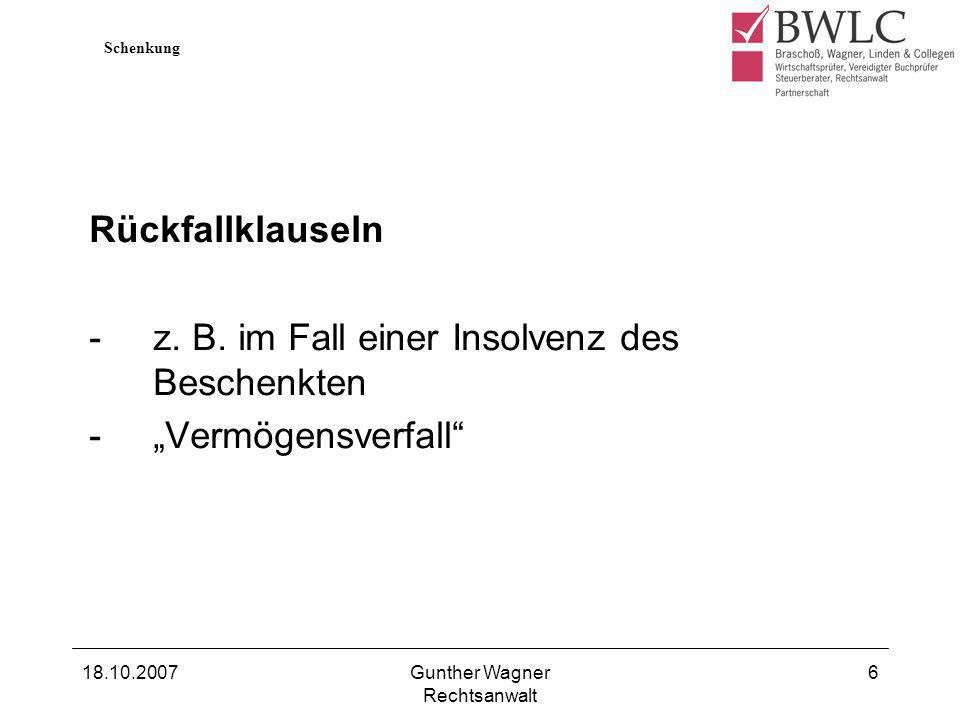 18.10.2007Gunther Wagner Rechtsanwalt 6 Rückfallklauseln -z. B. im Fall einer Insolvenz des Beschenkten -Vermögensverfall Schenkung