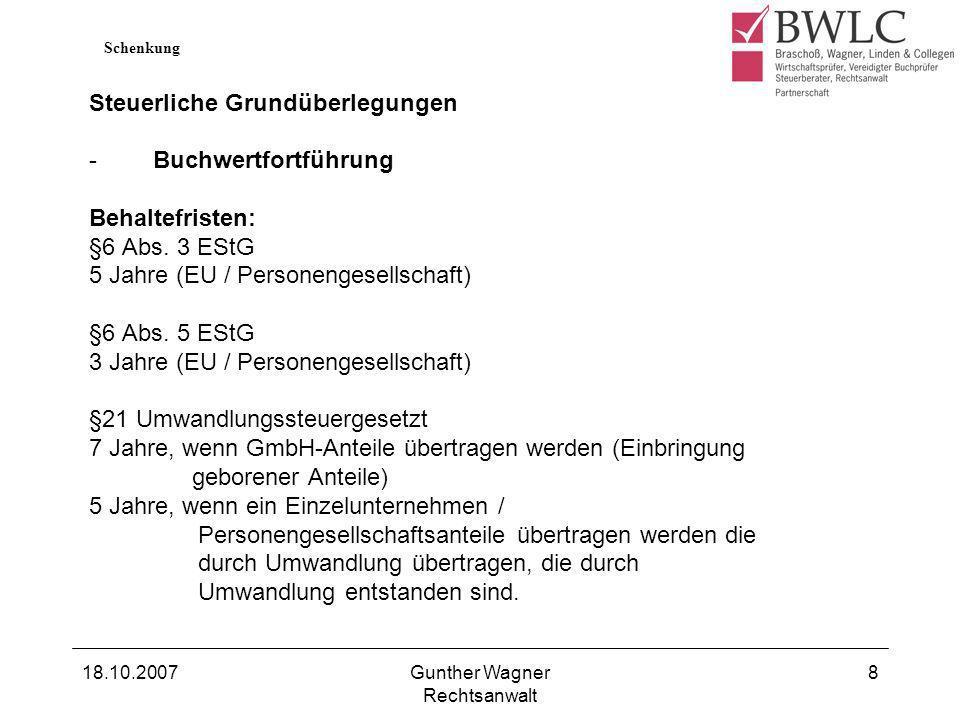 18.10.2007Gunther Wagner Rechtsanwalt 8 Steuerliche Grundüberlegungen -Buchwertfortführung Behaltefristen: §6 Abs. 3 EStG 5 Jahre (EU / Personengesell