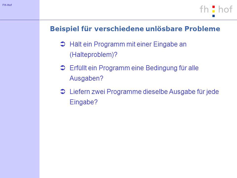 FH-Hof Beispiel für verschiedene unlösbare Probleme Hält ein Programm mit einer Eingabe an (Halteproblem)? Erfüllt ein Programm eine Bedingung für all
