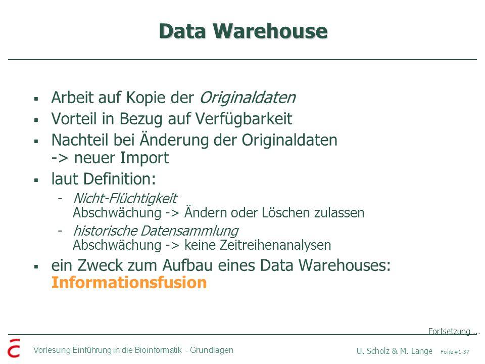 Vorlesung Einführung in die Bioinformatik -Grundlagen U. Scholz & M. Lange Folie #1-37 Data Warehouse Arbeit auf Kopie der Originaldaten Vorteil in Be