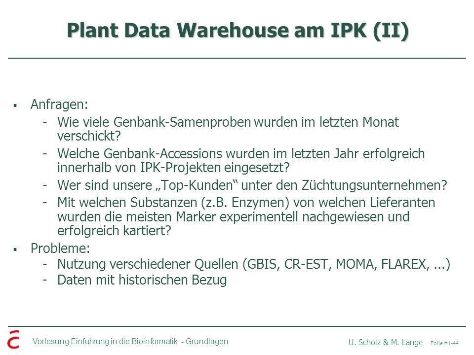 Vorlesung Einführung in die Bioinformatik -Grundlagen U. Scholz & M. Lange Folie #1-44 Plant Data Warehouse am IPK (II) Anfragen: -Wie viele Genbank-S