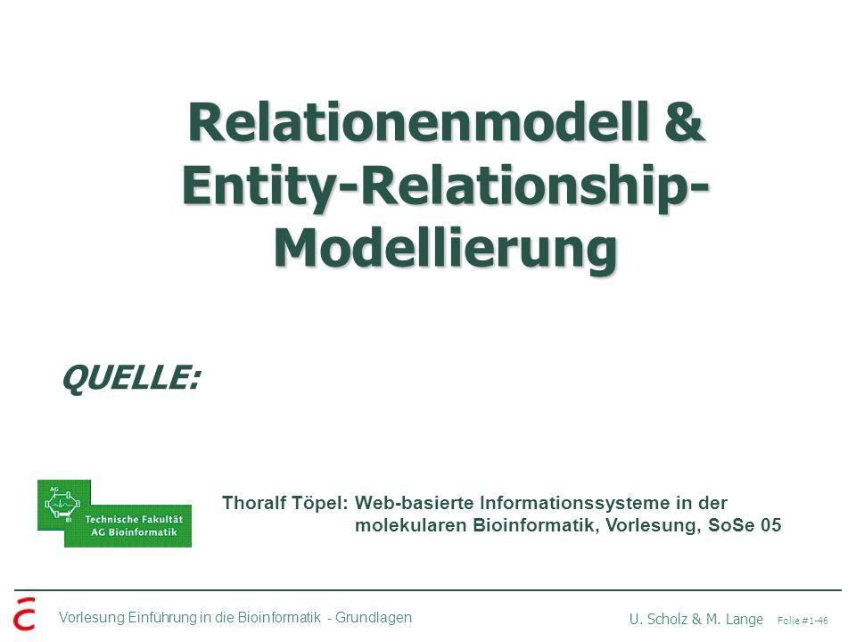 Vorlesung Einführung in die Bioinformatik -Grundlagen U. Scholz & M. Lange Folie #1-46 Relationenmodell & Entity-Relationship- Modellierung QUELLE: Th