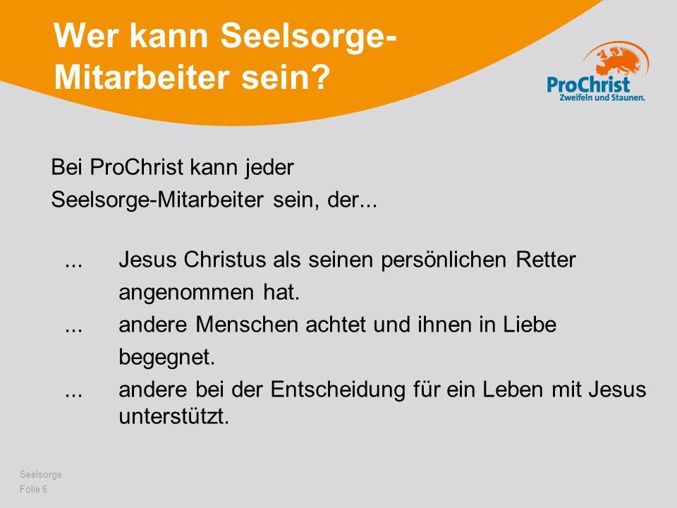 Wer kann Seelsorge- Mitarbeiter sein? Bei ProChrist kann jeder Seelsorge-Mitarbeiter sein, der......Jesus Christus als seinen persönlichen Retter ange