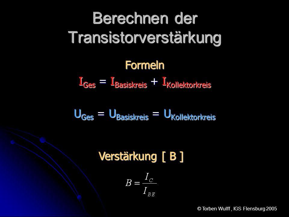 Berechnen der Transistorverstärkung Formeln I Ges = I Basiskreis + I Kollektorkreis U Ges = U Basiskreis = U Kollektorkreis Verstärkung [ B ] © Torben