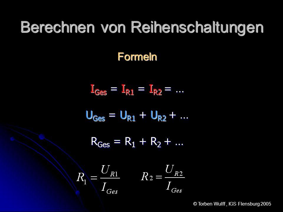 Berechnen von Reihenschaltungen Formeln I Ges = I R1 = I R2 = … U Ges = U R1 + U R2 + … R Ges = R 1 + R 2 + … © Torben Wulff, IGS Flensburg 2005